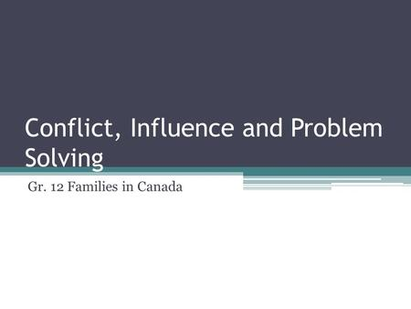Conflict, Influence and Problem Solving Gr. 12 Families in Canada.