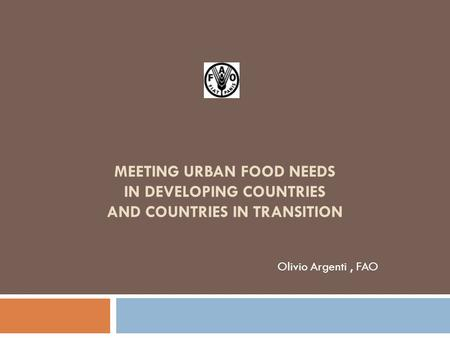MEETING URBAN FOOD NEEDS IN DEVELOPING COUNTRIES AND COUNTRIES IN TRANSITION Olivio Argenti, FAO.
