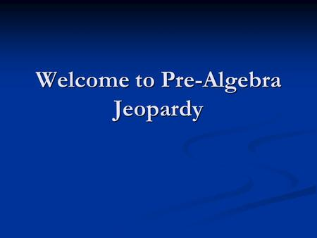 Welcome to Pre-Algebra Jeopardy
