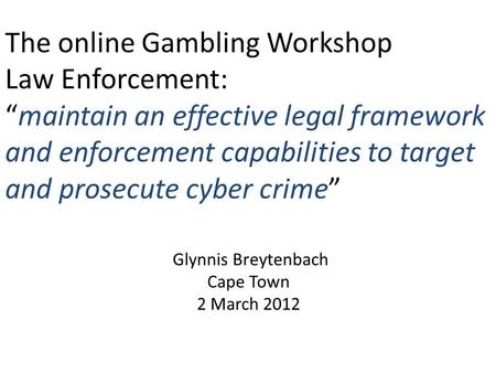 "The online Gambling Workshop Law Enforcement: ""maintain an effective legal framework and enforcement capabilities to target and prosecute cyber crime"""