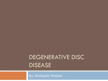 DEGENERATIVE DISC DISEASE By: Michaela Watson. What is it?  Not actually a disease.  A term used to describe normal changes.  Spinal discs are soft,
