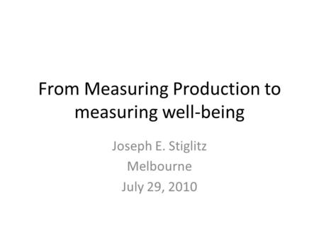 From Measuring Production to measuring well-being Joseph E. Stiglitz Melbourne July 29, 2010.