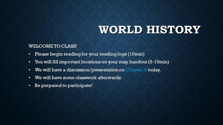 WORLD HISTORY WELCOME TO CLASS! Please begin reading for your reading logs (10min) Please begin reading for your reading logs (10min) You will fill important.
