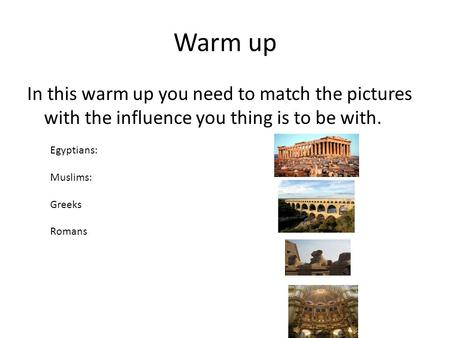 Warm up In this warm up you need to match the pictures with the influence you thing is to be with. Egyptians: Muslims: Greeks Romans.