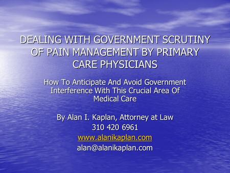 DEALING WITH GOVERNMENT SCRUTINY OF PAIN MANAGEMENT BY PRIMARY CARE PHYSICIANS How To Anticipate And Avoid Government Interference With This Crucial Area.