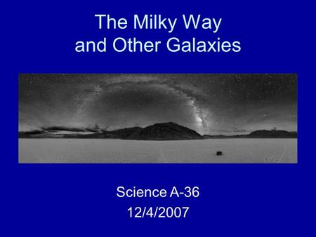 The Milky Way and Other Galaxies Science A-36 12/4/2007.