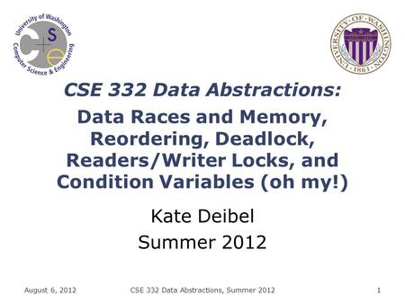 CSE 332 Data Abstractions: Data Races and Memory, Reordering, Deadlock, Readers/Writer Locks, and Condition Variables (oh my!) Kate Deibel Summer 2012.