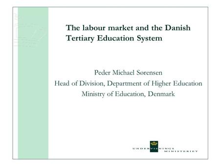 The labour market and the Danish Tertiary Education System Peder Michael Sørensen Head of Division, Department of Higher Education Ministry of Education,