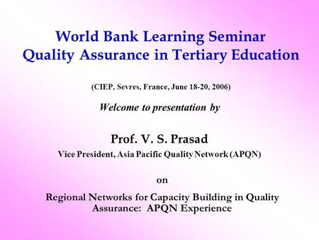 World Bank Learning Seminar Quality Assurance in Tertiary Education (CIEP, Sevres, France, June 18-20, 2006) Welcome to presentation by Prof. V. S. Prasad.