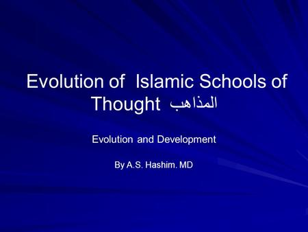 Evolution of Islamic Schools of Thought المذاهب Evolution and Development By A.S. Hashim. MD.