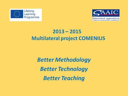 2013 – 2015 Multilateral project COMENIUS Better Methodology Better Technology Better Teaching.