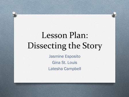 Lesson Plan: Dissecting the Story Jasmine Esposito Gina St. Louis Latesha Campbell.