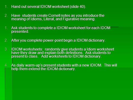 1.Hand out several <strong>IDIOM</strong> worksheet (slide 40). 2.Have students create Cornell notes as you introduce the meaning of <strong>Idioms</strong>, Literal, <strong>and</strong> Figurative meaning.
