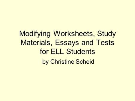 Modifying Worksheets, Study Materials, Essays and Tests for ELL Students by Christine Scheid.
