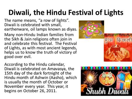 "Diwali, the Hindu Festival of Lights The name means, ""a row of lights"". Diwali is celebrated with small, earthenware, oil lamps known as diyas. Many non-Hindu."