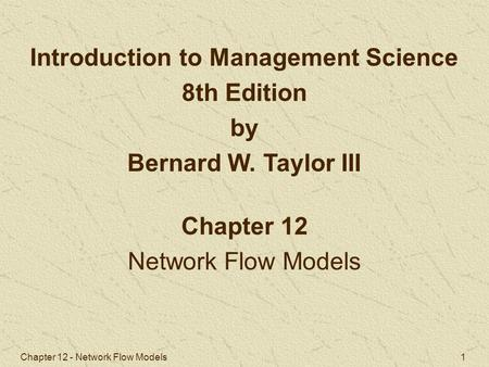 Chapter 12 - Network Flow Models 1 Chapter 12 Network Flow Models Introduction to Management Science 8th Edition by Bernard W. Taylor III.