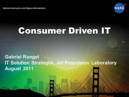 Consumer Driven IT Gabriel Rangel IT Solution Strategist, Jet Propulsion Laboratory August 2011.