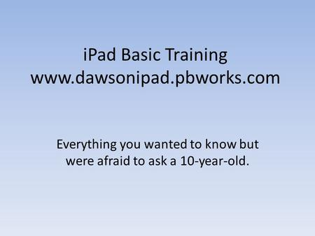 IPad Basic Training www.dawsonipad.pbworks.com Everything you wanted to know but were afraid to ask a 10-year-old.