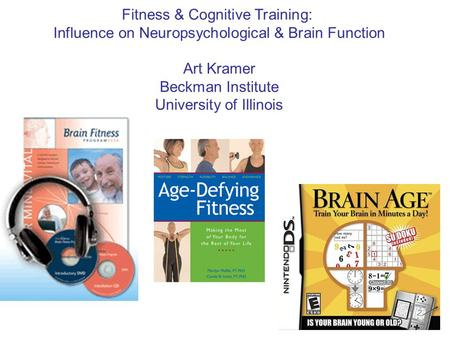 Fitness & Cognitive Training: Influence on Neuropsychological & Brain Function Art Kramer Beckman Institute University of Illinois.