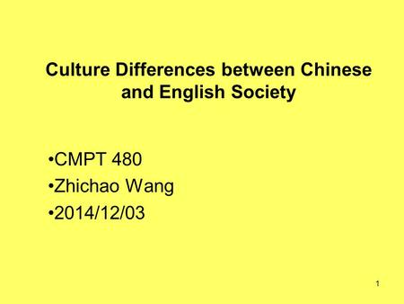 1 Culture Differences between Chinese and English Society CMPT 480 Zhichao Wang 2014/12/03.