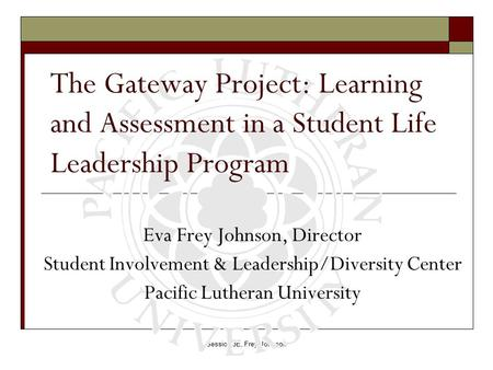 Session 3E, Frey Johnson The Gateway Project: Learning and Assessment in a Student Life Leadership Program Eva Frey Johnson, Director Student Involvement.