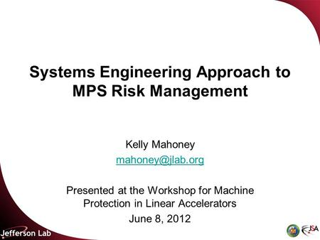 Systems Engineering Approach to MPS Risk Management Kelly Mahoney Presented at the Workshop for Machine Protection in Linear Accelerators.