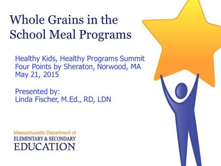 Whole Grains in the School Meal Programs Healthy Kids, Healthy Programs Summit Four Points by Sheraton, Norwood, MA May 21, 2015 Presented by: Linda Fischer,