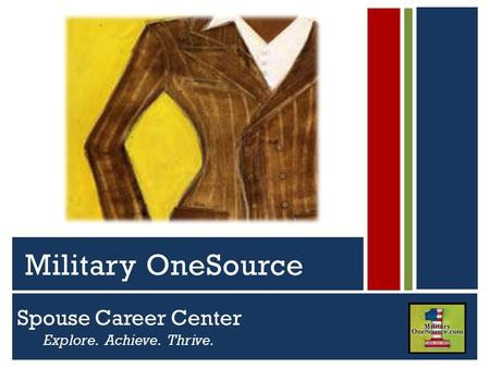 Spouse Career Center Explore. Achieve. Thrive. Serving Active Duty Guard, Reserve and Their Families Military OneSource.