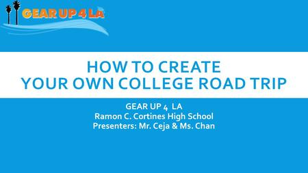 HOW TO CREATE YOUR OWN COLLEGE ROAD TRIP GEAR UP 4 LA Ramon C. Cortines High School Presenters: Mr. Ceja & Ms. Chan.