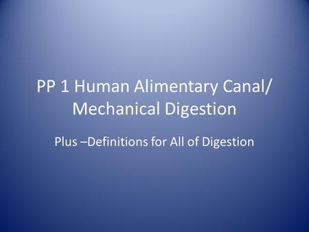 PP 1 Human Alimentary Canal/ Mechanical Digestion Plus –Definitions for All of Digestion.