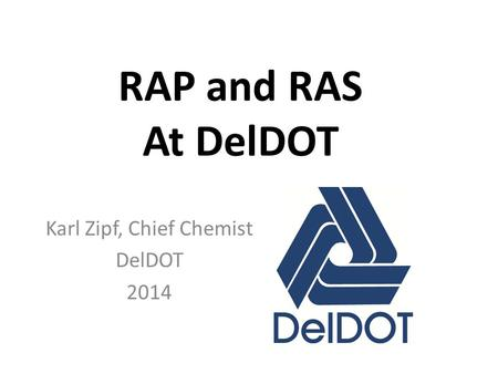 RAP and RAS At DelDOT Karl Zipf, Chief Chemist DelDOT 2014.