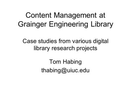 Content Management at Grainger Engineering Library Case studies from various digital library research projects Tom Habing