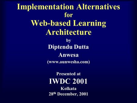 Implementation Alternatives for Web-based Learning Architecture by Diptendu Dutta Anwesa (www.aunwesha.com) Presented at IWDC 2001 Kolkata 28 th December,