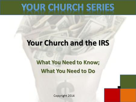 Your Church and the IRS What You Need to Know; What You Need to Do c Copyright 2014.