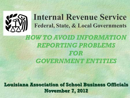 Internal Revenue Service Federal, State, & Local Governments Louisiana Association of School Business Officials November 7, 2012 HOW TO AVOID INFORMATION.