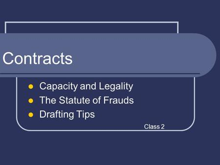 Contracts Capacity and Legality The Statute of Frauds Drafting Tips Class 2.