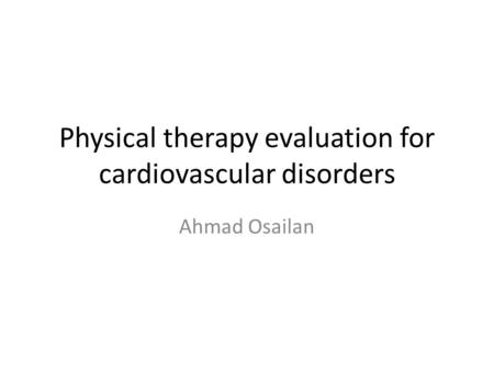 Physical therapy evaluation for cardiovascular disorders Ahmad Osailan.
