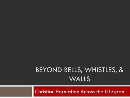 BEYOND BELLS, WHISTLES, & WALLS Christian Formation Across the Lifespan.