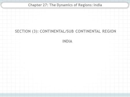 Chapter 27: The Dynamics of Regions: India SECTION (3): CONTINENTAL/SUB CONTINENTAL REGION INDIA.