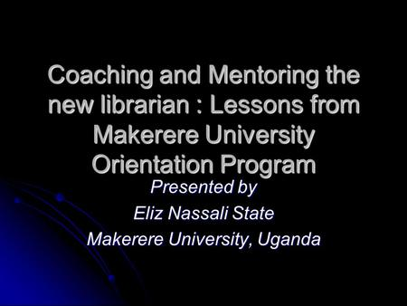 Coaching and Mentoring the new librarian : Lessons from Makerere University Orientation Program Presented by Eliz Nassali State Makerere University, Uganda.