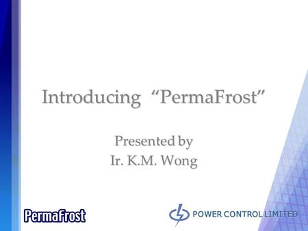 "POWER CONTROL LIMITED Introducing ""PermaFrost"" Presented by Ir. K.M. Wong."