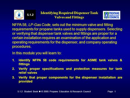 5.1.2 Student Book © 2005 Propane Education & Research CouncilPage 1 NFPA 58, LP-Gas Code, sets out the minimum valve and fitting requirements for propane.