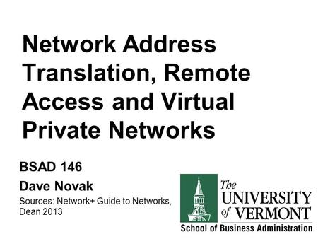 Network Address Translation, Remote Access and Virtual Private Networks BSAD 146 Dave Novak Sources: Network+ Guide to Networks, Dean 2013.