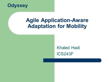Agile Application-Aware Adaptation for Mobility Khaled Hadi ICS243F Odyssey.