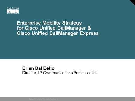 1 © 2005 Cisco <strong>Systems</strong>, Inc. All rights reserved. Enterprise <strong>Mobility</strong> Strategy for Cisco Unified CallManager & Cisco Unified CallManager Express Brian.