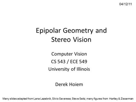 Epipolar Geometry and Stereo Vision Computer Vision CS 543 / ECE 549 University of Illinois Derek Hoiem 04/12/11 Many slides adapted from Lana Lazebnik,