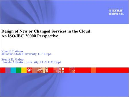 Design of New or Changed Services in the Cloud: An ISO/IEC 20000 Perspective Ronald Dattero Missouri State University, CIS Dept. Stuart D. Galup Florida.