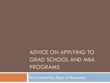ADVICE ON APPLYING TO GRAD SCHOOL AND MBA PROGRAMS Drew University, Dept. of Economics.
