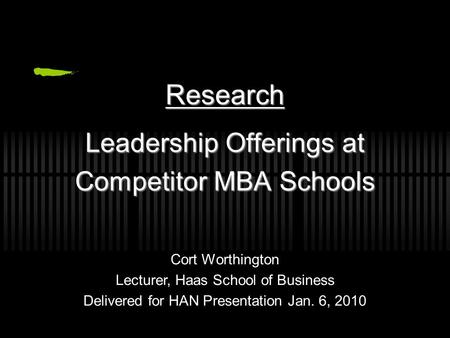 Leadership Offerings at Competitor MBA Schools Research Cort Worthington Lecturer, Haas School of Business Delivered for HAN Presentation Jan. 6, 2010.