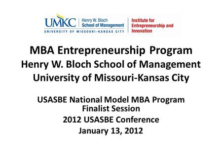MBA Entrepreneurship Program Henry W. Bloch School of Management University of Missouri-Kansas City USASBE National Model MBA Program Finalist Session.